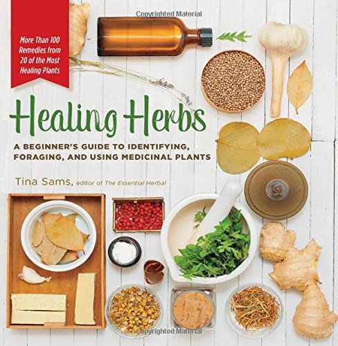 Healing Herbs: A Beginner's Guide to Identifying, Foraging, and Using Medicinal Plants / More than 100 Remedies and Recipes from the 20 Most Healing Plants - More th
