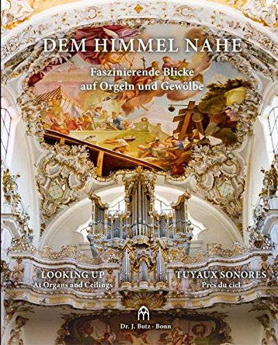 Dem Himmel nahe - Faszinierende Blicke auf Orgeln und Gewölbe: Looking up - At Organs and Ceilings Tuyaux sonores - Près du ciel