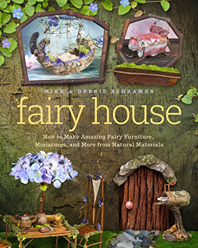 Fairy House: How to Make Amazing Fairy Furniture, Miniatures, and More from Natural Materials por Debbie Schramer