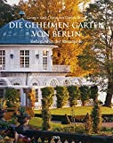Die geheimen Gärten von Berlin: Refugien in der Metropole - Georg Frhr. von Gayl, Christa Brand