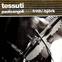 Tessuti (Paolo Angeli Plays Frith & Bjork) by Paolo Angeli (2008-08-19)