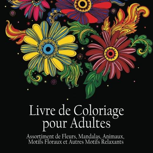 Livre de Coloriage pour Adultes: Assortiment de Fleurs, Mandalas, Animaux, Motifs Floraux et Autres Motifs Relaxants - Il y a 50 Images  Colorier en Tout