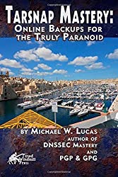 Tarsnap Mastery: Online Backups for the Truly Paranoid: Volume 6 (IT Mastery) by Michael W Lucas (2015-03-03)