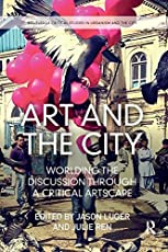 Art and the City: Worlding the Discussion through a Critical Artscape (Routledge Critical Studies in Urbanism and the City)