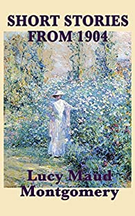 The Short Stories of Lucy Maud Montgomery from 1904 par Montgomery