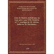Anne de Boulen , mélodrame en trois actes ; par MM. Frédéric et***, musique de M. Adrien, ballet de