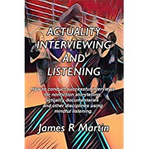 Actuality Interviewing and Listening: How to conduct successful interviews for nonfiction storytelling, actuality documentaries and other disciplines by ... Storytelling Book 1) (English Edition)