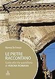 Le pietre raccontano. Guida alla vita quotidiana di Verona romana