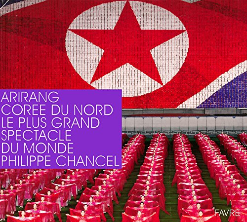 Arirang Corée du Nord - Le plus grand spectacle du monde par Philippe Chancel