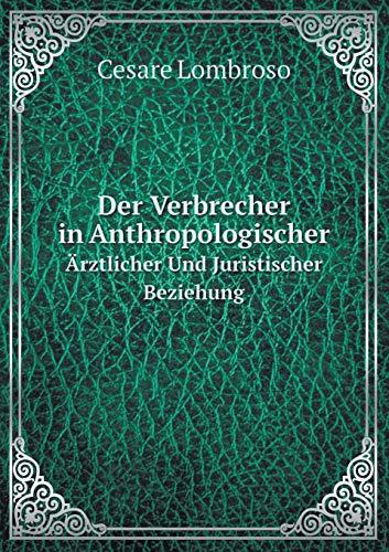 Der Verbrecher in Anthropologischer Ärztlicher Und Juristischer Beziehung