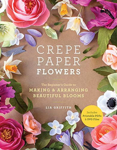 Crepe Paper Flowers: The Beginner's Guide to Making & Arranging Beautiful Blooms par Lia Griffith