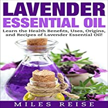 Lavender Essential Oil: Learn the Health Benefits, Uses, Origins, and Recipes of Lavender Essential Oil!