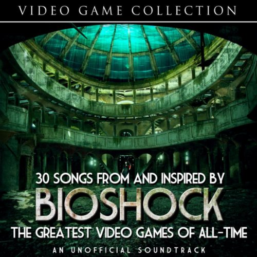 30-songs-from-and-inspired-by-bioshock-the-greatest-video-games-of-all-time-an-unofficial-soundtrack