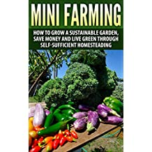 Mini Farming: How to Grow a Sustainable Garden, Save Money And Live Green Through Self-Sufficient Homesteading (mini farming, sustainable garden, homesteading, ... sustainable gardening) (English Edition)