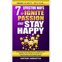 7 Effective Ways To Ignite Passion And Stay Happy: Unleash Your Creativity, Simple Yet Productive Paths To Keep You…