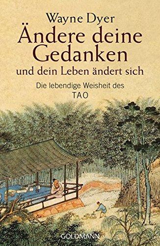 Ändere deine Gedanken - und dein Leben ändert sich: Die lebendige Weisheit des Tao
