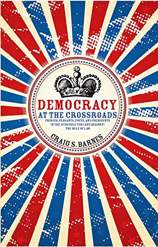 Democracy at the Crossroads: Princes, Peasants, Poets, and Presidents in the Struggle for (and against) the Rule of Law (Speaker's Corner) (English Edition) (Craig Barnes)