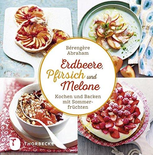 Erdbeer, Pfirsich und Melone - Kochen und Backen mit Sommerfrüchten