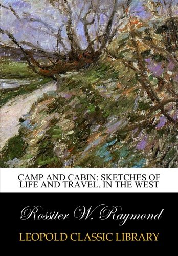 Camp and cabin: Sketches of life and travel. In the west por Rossiter W. Raymond