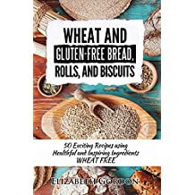 Wheat and Gluten-Free Bread, Rolls, and Biscuits: 50 Exciting Recipes using Healthful and Inspiring Ingredients WHEAT FREE (English Edition)