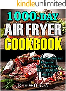 Air Fryer Cookbook: 1000-Day Quick, Easy and Delicious Recipes for Your Whole Family with 1000-Day Meal Plan