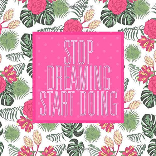 Stop Dreaming Start Doing: A Motivational Daily Task Journal with Modern Bright Pink Tropical Flowers Cover