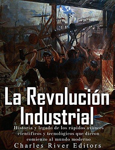La Revolución Industrial: Historia y legado de los rápidos avances científicos y tecnológicos que dieron comienzo al mundo moderno