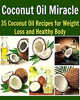 Coconut Oil Miracle: 35 Coconut Oil Recipes for Weight Loss and Healthy Body: (coconut oil, coconut oil recipes, essential oil, herbs, herbal remedies, natural remedies) (English Edition) par [Cooper, S. J.]