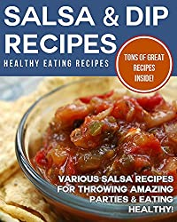 Salsa & Dip Recipes: Various Salsa Recipes For Throwing Amazing Parties & Eating Healthy! (English Edition)