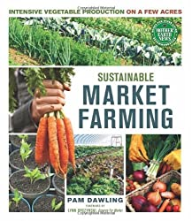 Sustainable Market Farming: Intensive Vegetable Production on a Few Acres by Pam Dawling (2013-02-23)