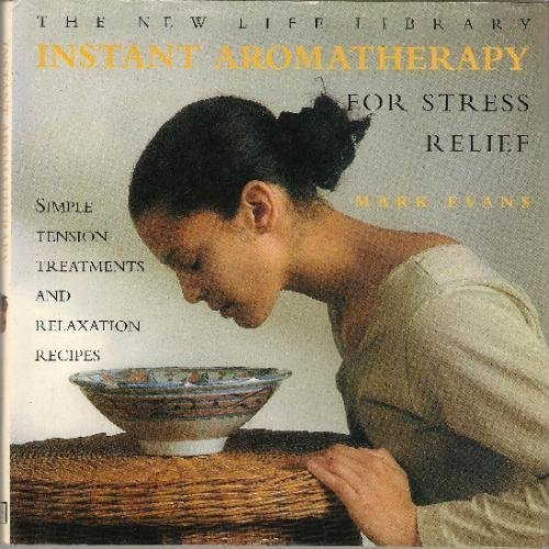 Instant Aromatherapy for Stress Relief: Simple Tension Treatments and Relaxation Recipes (New Life Library) by Evans, Mark (1997) Hardcover