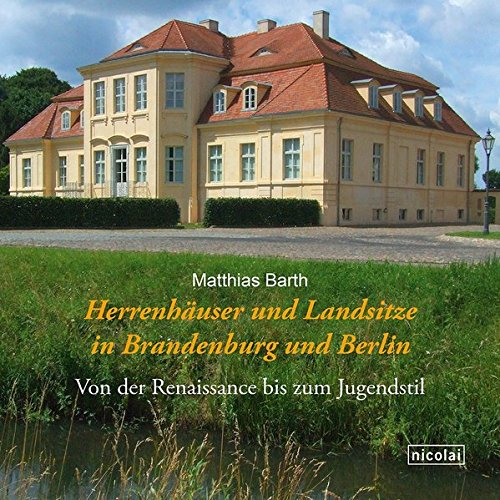 Herrenhäuser und Landsitze in Brandenburg und Berlin: Von der Renaissance bis zum Jugendstil
