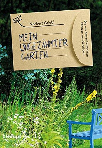 Mein ungezähmter Garten: Die 100 besten heimischen Pflanzen zum Verwildern