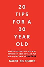 20 Tips for a 20 Year Old: Simple Everyday Tips That Will Transform Your Life and Put You on the Path to Success