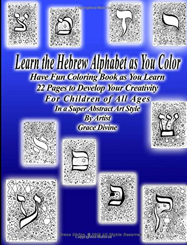 Learn the Hebrew Alphabet as You Color Have Fun Coloring Book as You Learn 22 Pages to Develop Your Creativity For Children of All Ages In a Super Abstract Art Style By Artist Grace Divine