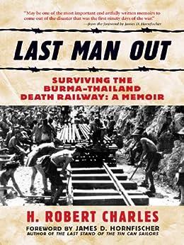 Last Man Out: Surviving the Burma-Thailand Death Railway: A Memoir: Surviving the Burma-Thailand Death Railway - A Memoir by [Charles, H. Robert, Hornfischer, James D.]