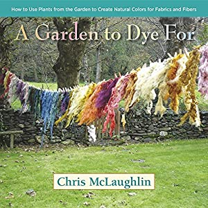 A Garden to Dye For: How to Use Plants from the Garden to Create Natural Colors for F