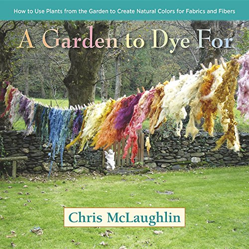 A Garden to Dye For: How to Use Plants from the Garden to Create Natural Colors for Fabrics & Fibers (English Edition)
