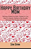 Happy Birthday Mom: Birthday Wishes for Mom, Mother in Law, Mom in Heaven, Mother's Day Quotes, Woman's Day Quotes and more (English Edition)