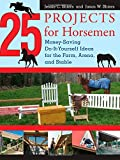 25 Projects for Horsemen: Money Saving, Do-it-Yourself Ideas for the Farm, Arena, and Stable