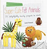 Super-Cute Felt Animals - 35 delightfully dainty, step-by-step projects to create a wonderful menagerie, to keep for yourself, or to give as gifts to your friends