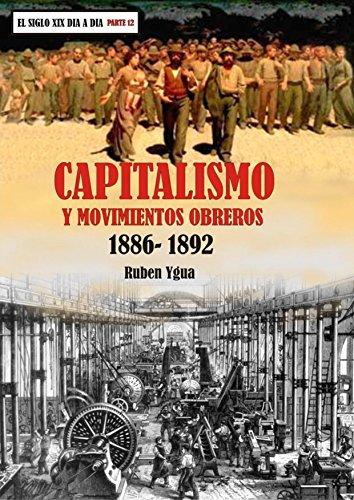 CAPITALISMO Y MOVIMIENTOS OBREROS: 1886- 1892 (EL SIGLO XIX DIA A DIA nº 12) por Ruben Ygua