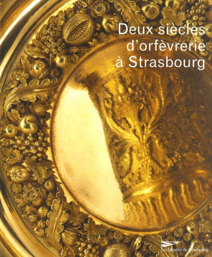 Deux siècles d'orfèvrerie à Strasbourg : XVIIIe-XIXe siècles dans les collections du musée des arts décoratifs