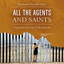 All the Agents and Saints: Dispatches from the Us Borderlands- Library Edition