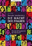 Female Leadership-DIE MACHT DER FRAUEN-Von den Erfolgreichsten der Welt lernen
