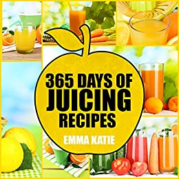 Juicing: 365 Days of Juicing Recipes Cookbook by [Katie, Emma]