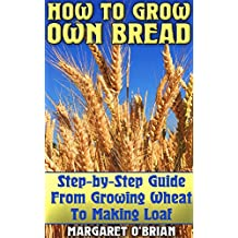 How To Grow Own Bread: Step-by-Step Guide From Growing Wheat To Making Loaf (English Edition)