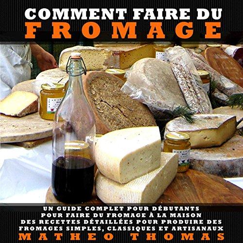 Comment Faire du Fromage: Un guide complet pour débutants pour faire du fromage à la maison; Des recettes détaillées pour produire des fromages simples, classiques et artisanaux