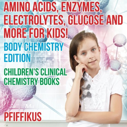 Amino Acids, Enzymes, Electrolytes, Glucose and More for Kids! Body Chemistry Edition - Children\'s Clinical Chemistry Books