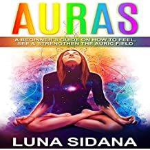 Auras: A Beginner's Guide on How to Feel, See & Strengthen the Auric Field